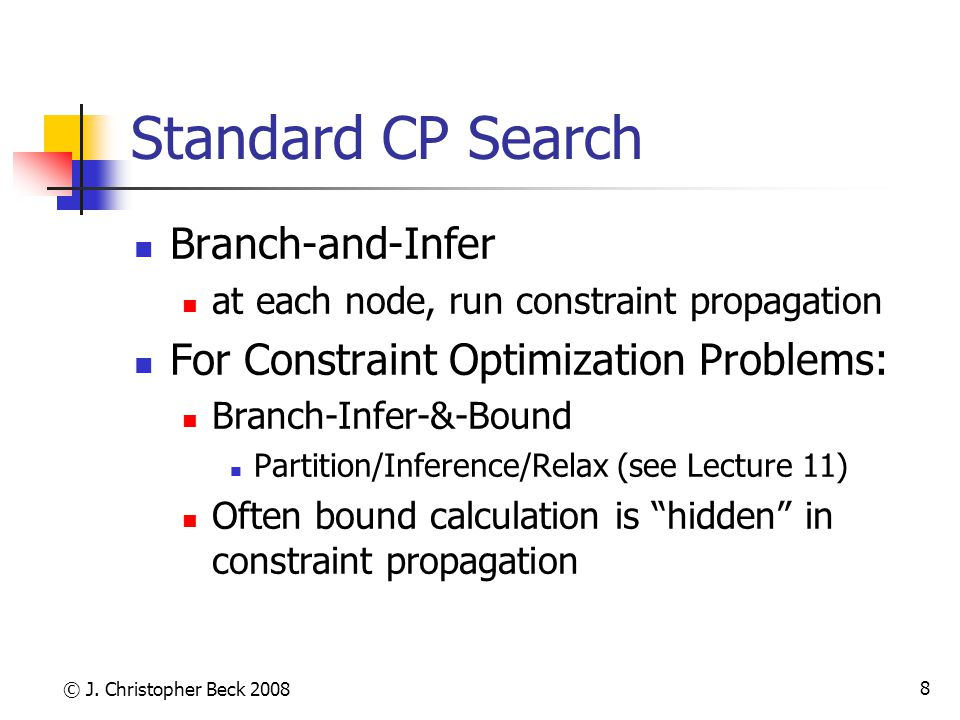 © J. Christopher Beck 2008 8 Standard CP Search Branch-and-Infer at each node, run constraint propagation For Constraint Optimization Problems: Branch