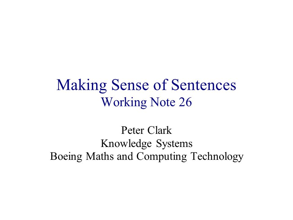 Making Sense of Sentences Working Note 26 Peter Clark Knowledge Systems Boeing Maths and Computing Technology