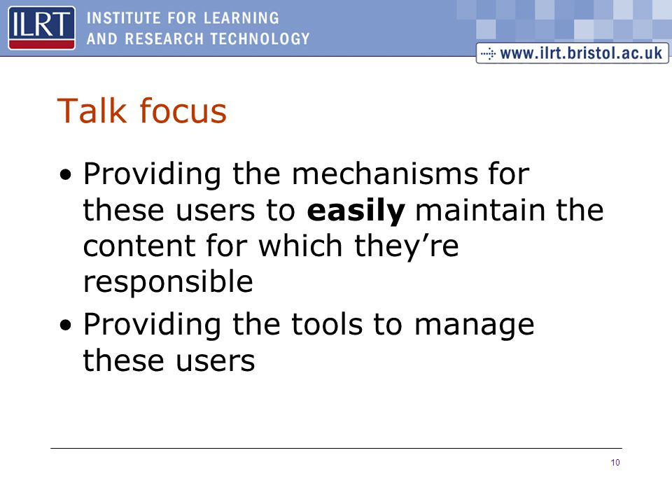 10 Talk focus Providing the mechanisms for these users to easily maintain the content for which they're responsible Providing the tools to manage thes