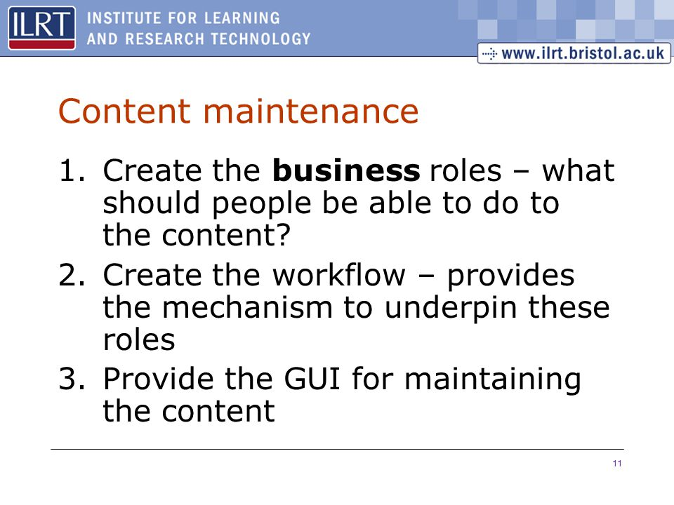 11 Content maintenance 1.Create the business roles – what should people be able to do to the content.
