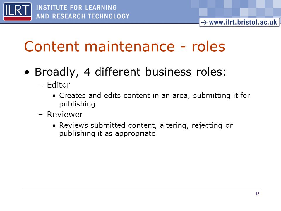 12 Content maintenance - roles Broadly, 4 different business roles: –Editor Creates and edits content in an area, submitting it for publishing –Reviewer Reviews submitted content, altering, rejecting or publishing it as appropriate