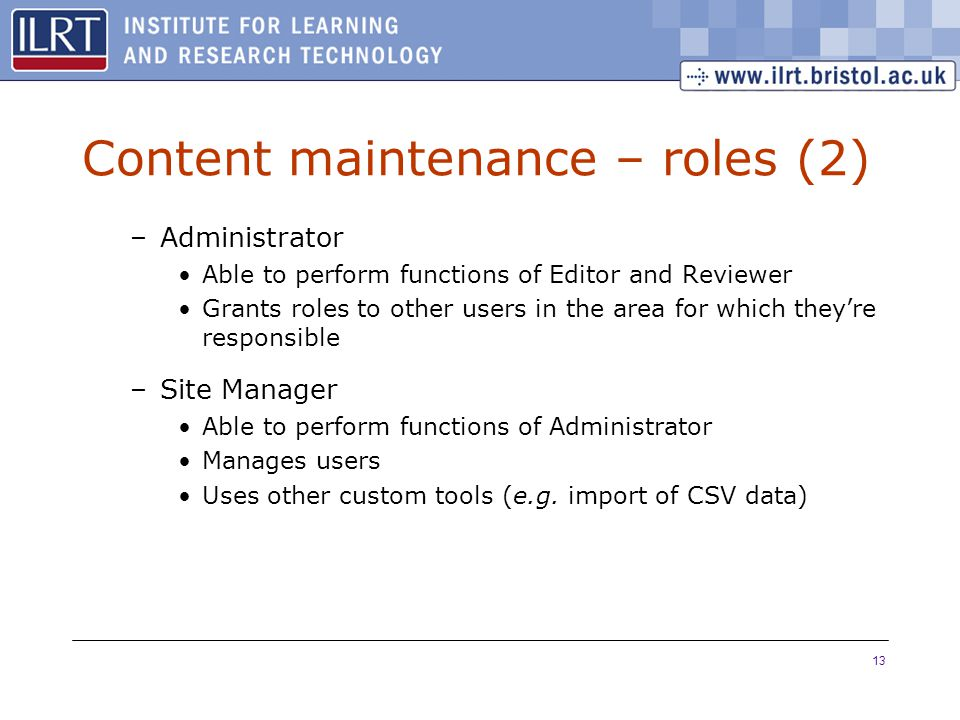 13 Content maintenance – roles (2) –Administrator Able to perform functions of Editor and Reviewer Grants roles to other users in the area for which they're responsible –Site Manager Able to perform functions of Administrator Manages users Uses other custom tools (e.g.