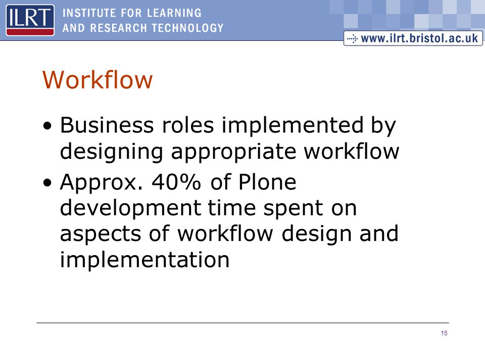 15 Workflow Business roles implemented by designing appropriate workflow Approx. 40% of Plone development time spent on aspects of workflow design and