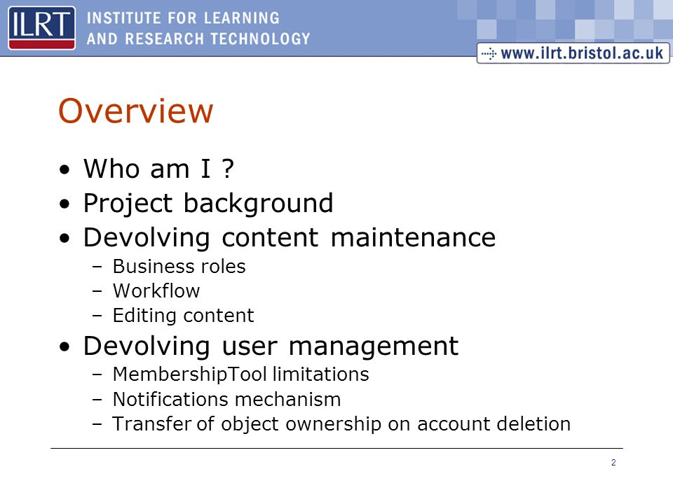 2 Overview Who am I ? Project background Devolving content maintenance –Business roles –Workflow –Editing content Devolving user management –Membershi