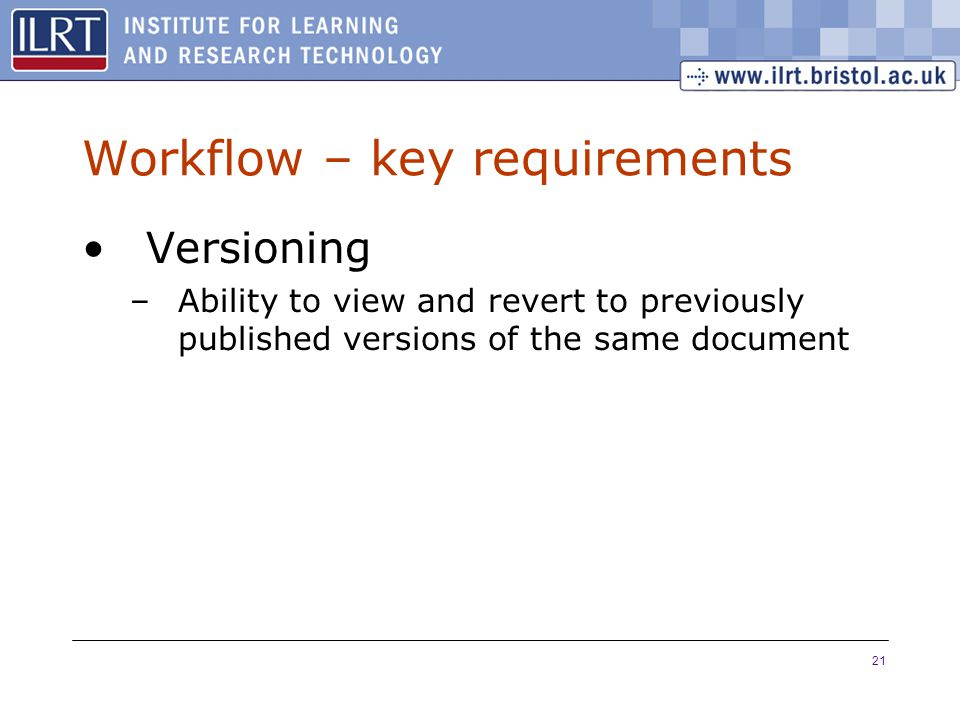 21 Workflow – key requirements Versioning –Ability to view and revert to previously published versions of the same document