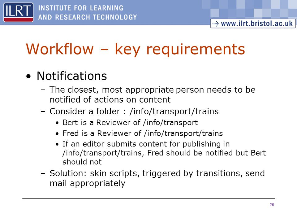 26 Workflow – key requirements Notifications –The closest, most appropriate person needs to be notified of actions on content –Consider a folder : /info/transport/trains Bert is a Reviewer of /info/transport Fred is a Reviewer of /info/transport/trains If an editor submits content for publishing in /info/transport/trains, Fred should be notified but Bert should not –Solution: skin scripts, triggered by transitions, send mail appropriately