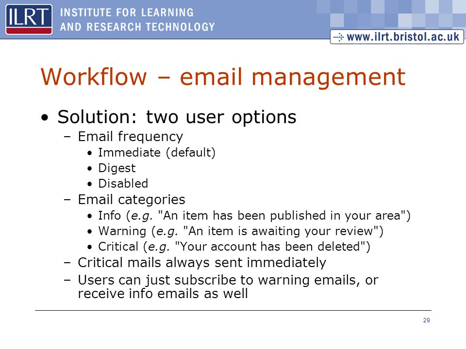 29 Workflow – email management Solution: two user options –Email frequency Immediate (default) Digest Disabled –Email categories Info (e.g.