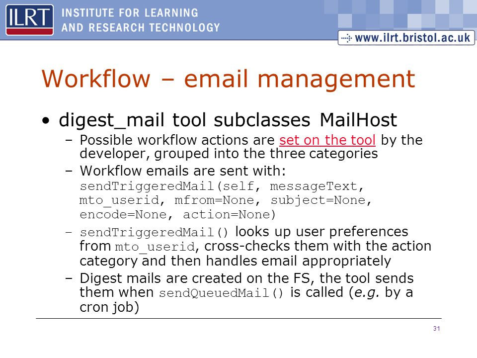 31 Workflow – email management digest_mail tool subclasses MailHost –Possible workflow actions are set on the tool by the developer, grouped into the three categoriesset on the tool –Workflow emails are sent with: sendTriggeredMail(self, messageText, mto_userid, mfrom=None, subject=None, encode=None, action=None) –sendTriggeredMail() looks up user preferences from mto_userid, cross-checks them with the action category and then handles email appropriately –Digest mails are created on the FS, the tool sends them when sendQueuedMail() is called (e.g.