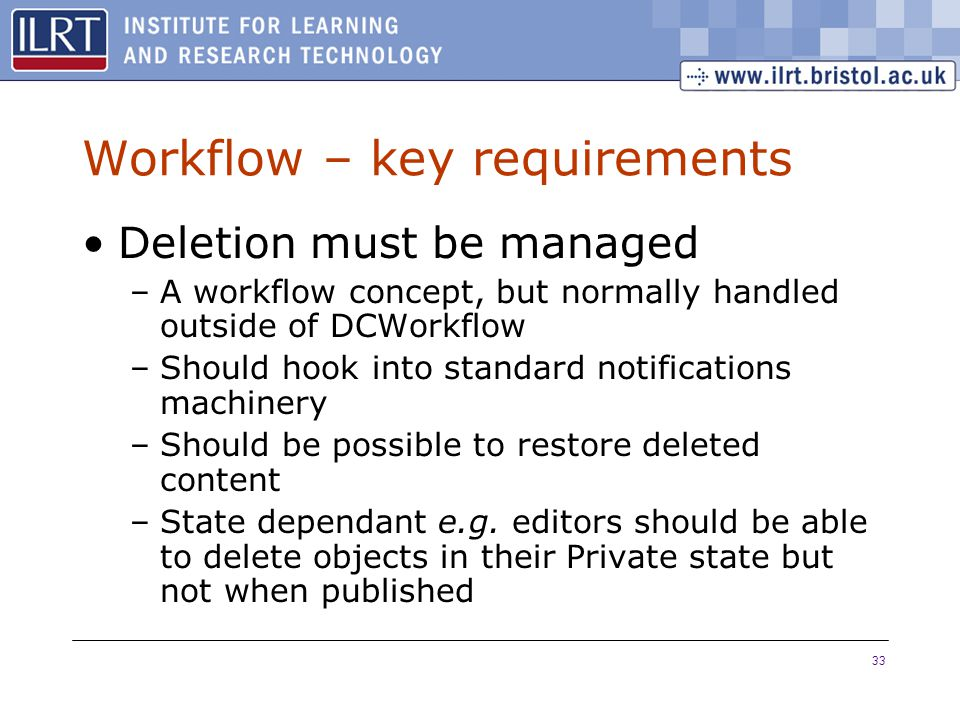 33 Workflow – key requirements Deletion must be managed –A workflow concept, but normally handled outside of DCWorkflow –Should hook into standard notifications machinery –Should be possible to restore deleted content –State dependant e.g.