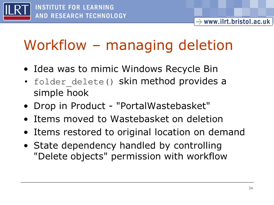 34 Workflow – managing deletion Idea was to mimic Windows Recycle Bin folder_delete() skin method provides a simple hook Drop in Product - PortalWastebasket Items moved to Wastebasket on deletion Items restored to original location on demand State dependency handled by controlling Delete objects permission with workflow