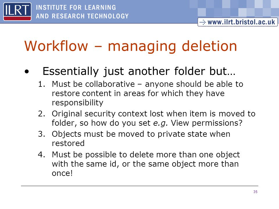 35 Workflow – managing deletion Essentially just another folder but… 1.Must be collaborative – anyone should be able to restore content in areas for w