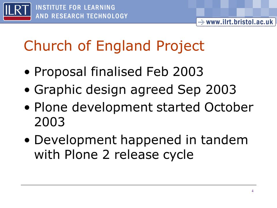 4 Church of England Project Proposal finalised Feb 2003 Graphic design agreed Sep 2003 Plone development started October 2003 Development happened in