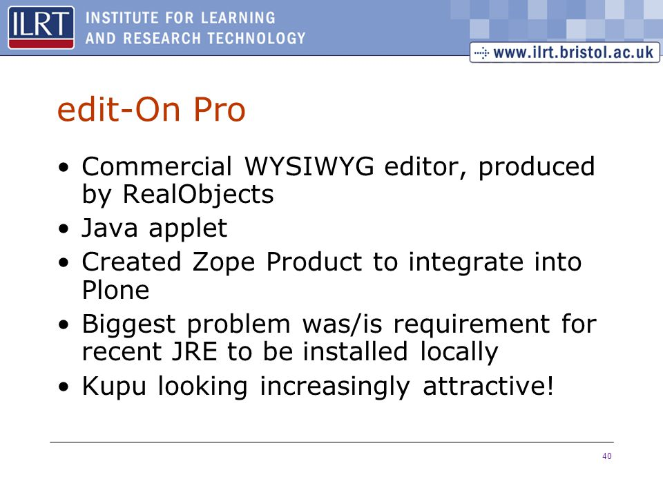 40 edit-On Pro Commercial WYSIWYG editor, produced by RealObjects Java applet Created Zope Product to integrate into Plone Biggest problem was/is requirement for recent JRE to be installed locally Kupu looking increasingly attractive!