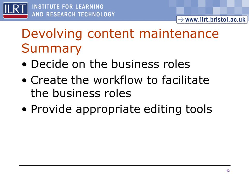 42 Devolving content maintenance Summary Decide on the business roles Create the workflow to facilitate the business roles Provide appropriate editing tools
