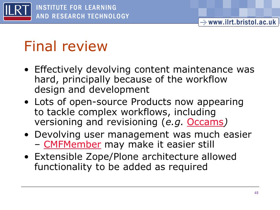 48 Final review Effectively devolving content maintenance was hard, principally because of the workflow design and development Lots of open-source Products now appearing to tackle complex workflows, including versioning and revisioning (e.g.