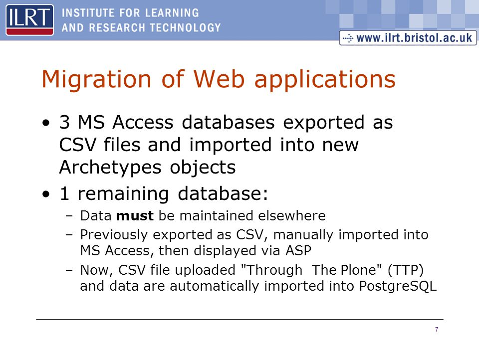 7 Migration of Web applications 3 MS Access databases exported as CSV files and imported into new Archetypes objects 1 remaining database: –Data must