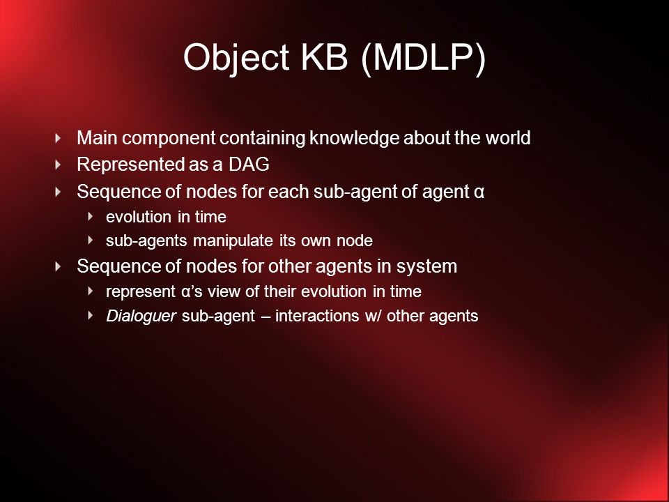 Object KB (MDLP) Main component containing knowledge about the world Represented as a DAG Sequence of nodes for each sub-agent of agent α evolution in time sub-agents manipulate its own node Sequence of nodes for other agents in system represent α's view of their evolution in time Dialoguer sub-agent – interactions w/ other agents