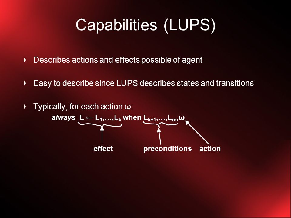Capabilities (LUPS) Describes actions and effects possible of agent Easy to describe since LUPS describes states and transitions Typically, for each action ω: always L ← L 1,…,L k when L k+1,…,L m,ω effect preconditions action