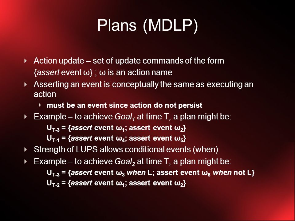 Plans (MDLP) Action update – set of update commands of the form {assert event ω} ; ω is an action name Asserting an event is conceptually the same as executing an action must be an event since action do not persist Example – to achieve Goal 1 at time T, a plan might be: U T-3 = {assert event ω 1 ; assert event ω 2 } U T-1 = {assert event ω 4 ; assert event ω 5 } Strength of LUPS allows conditional events (when) Example – to achieve Goal 2 at time T, a plan might be: U T-3 = {assert event ω 3 when L; assert event ω 6 when not L} U T-2 = {assert event ω 1 ; assert event ω 2 }