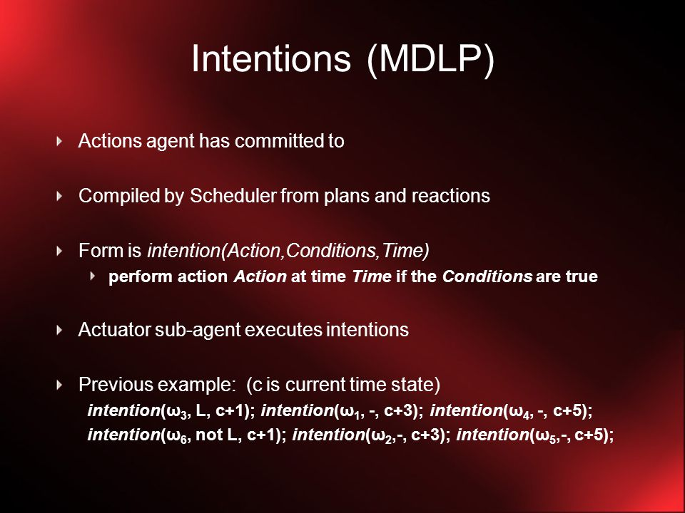 Intentions (MDLP) Actions agent has committed to Compiled by Scheduler from plans and reactions Form is intention(Action,Conditions,Time) perform action Action at time Time if the Conditions are true Actuator sub-agent executes intentions Previous example: (c is current time state) intention(ω 3, L, c+1); intention(ω 1, -, c+3); intention(ω 4, -, c+5); intention(ω 6, not L, c+1); intention(ω 2,-, c+3); intention(ω 5,-, c+5);