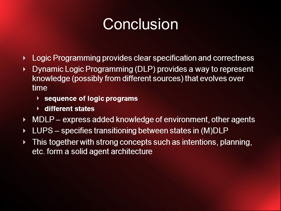 Conclusion Logic Programming provides clear specification and correctness Dynamic Logic Programming (DLP) provides a way to represent knowledge (possibly from different sources) that evolves over time sequence of logic programs different states MDLP – express added knowledge of environment, other agents LUPS – specifies transitioning between states in (M)DLP This together with strong concepts such as intentions, planning, etc.