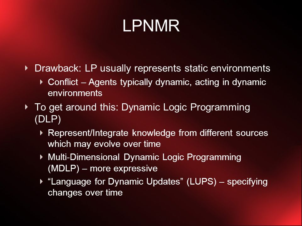 LUPS – commands Assertions – newly incoming information Effects remain by inertia (unless); assert command itself does not May want certain update commands to remain in successive consecutive updates Persistent update commands – Laws always [event] L ← L 1,…,L k when L k+1,…,L m  Cancel a persistent update cancel L ← L 1,…,L k when L k+1,…,L m cancel and retract – not the same