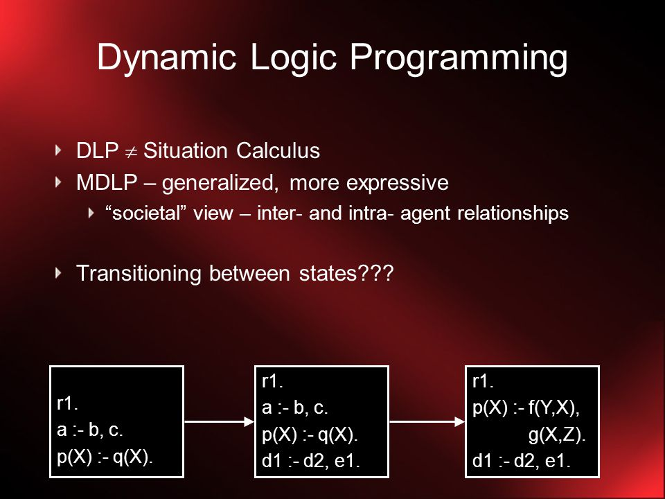 LUPS LUPS – Language for dynamic updates language to declaratively specify changes to logic programs sequentially updates logic program's KB The declarative meaning of a sequence of sets of update command in LUPS is defined by the semantics of the DLP generated by those commands