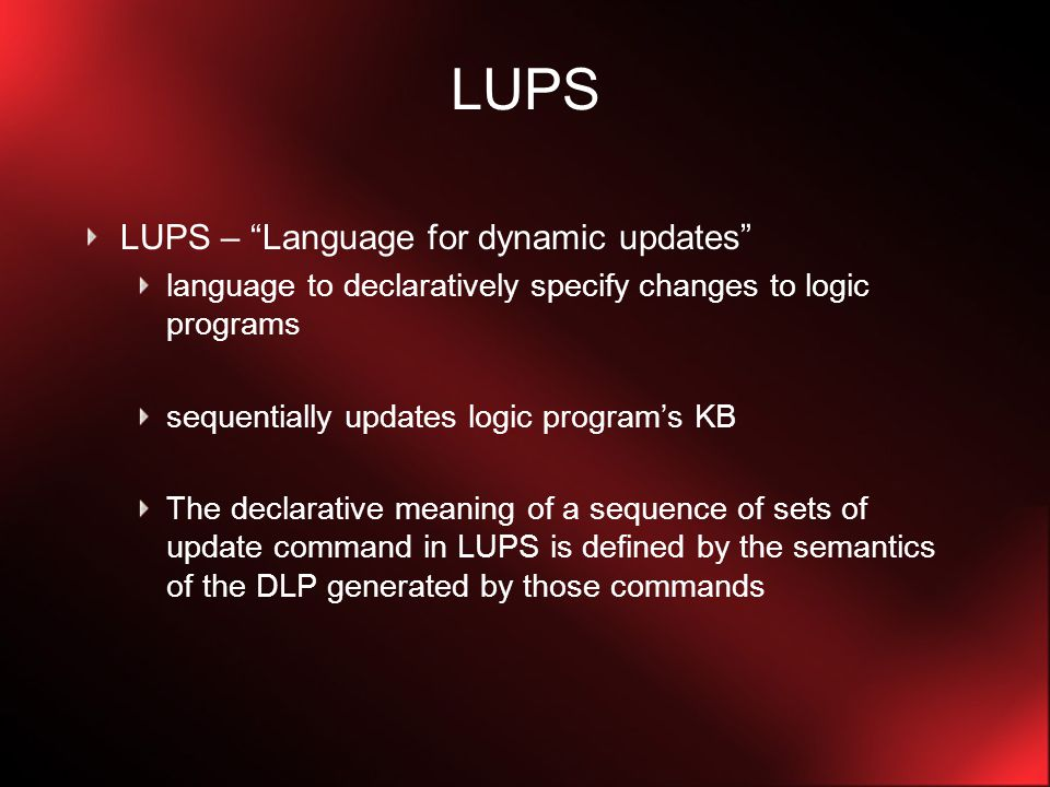 LUPS A sentence U in LUPS – set of simultaneous update commands (actions), that given an existing sequence of logic programs (MDLP), produces a new MDLP with one more logic program A LUPS program is a sequence of this type of sentence semantics are defined by the DLP generated by the sequence of commands