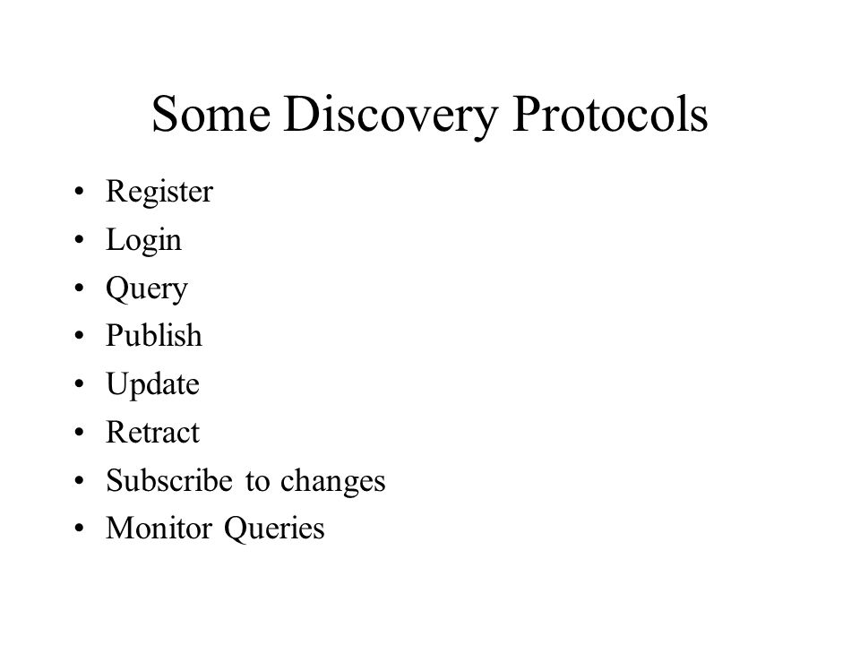 Some Discovery Protocols Register Login Query Publish Update Retract Subscribe to changes Monitor Queries