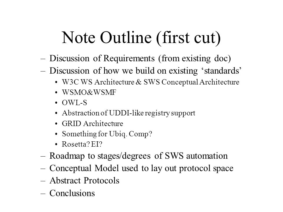 Note Outline (first cut) –Discussion of Requirements (from existing doc) –Discussion of how we build on existing 'standards' W3C WS Architecture & SWS Conceptual Architecture WSMO&WSMF OWL-S Abstraction of UDDI-like registry support GRID Architecture Something for Ubiq.