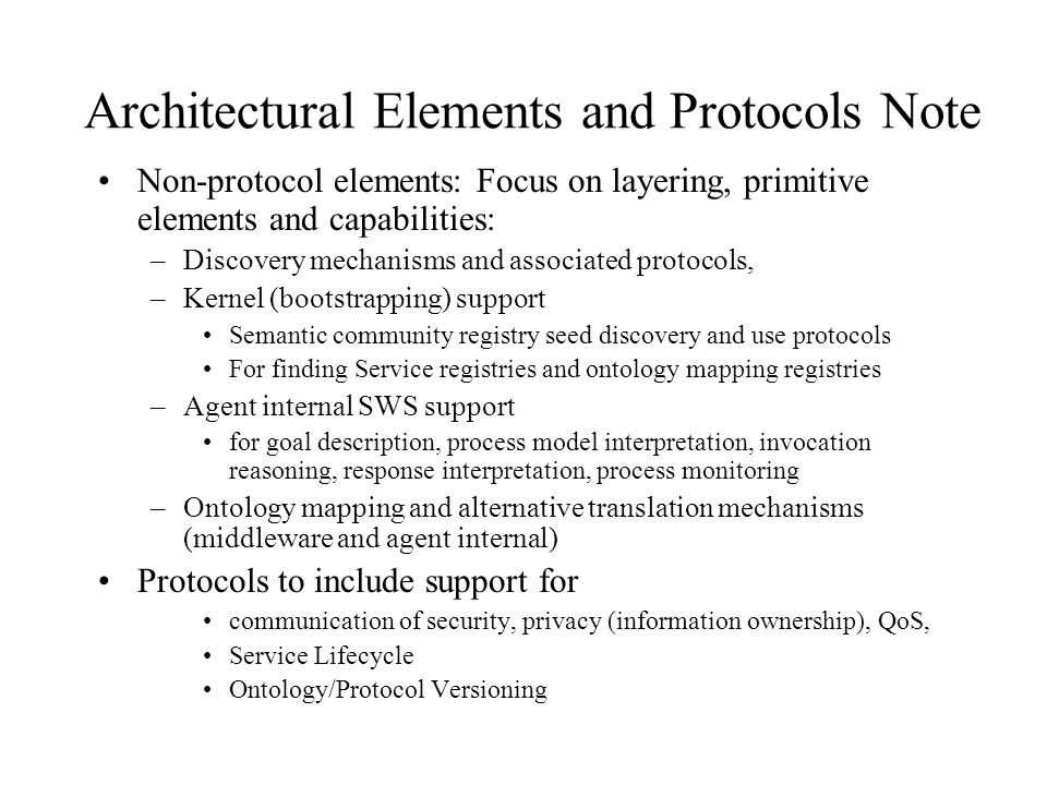 Architectural Elements and Protocols Note Non-protocol elements: Focus on layering, primitive elements and capabilities: –Discovery mechanisms and associated protocols, –Kernel (bootstrapping) support Semantic community registry seed discovery and use protocols For finding Service registries and ontology mapping registries –Agent internal SWS support for goal description, process model interpretation, invocation reasoning, response interpretation, process monitoring –Ontology mapping and alternative translation mechanisms (middleware and agent internal) Protocols to include support for communication of security, privacy (information ownership), QoS, Service Lifecycle Ontology/Protocol Versioning