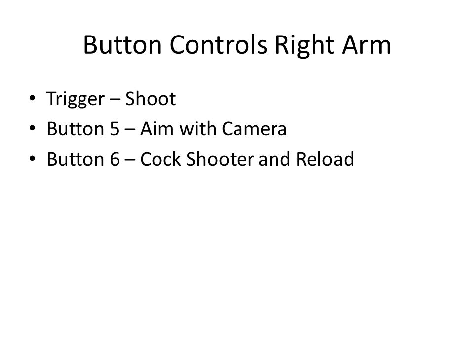 Button Controls Right Arm Trigger – Shoot Button 5 – Aim with Camera Button 6 – Cock Shooter and Reload