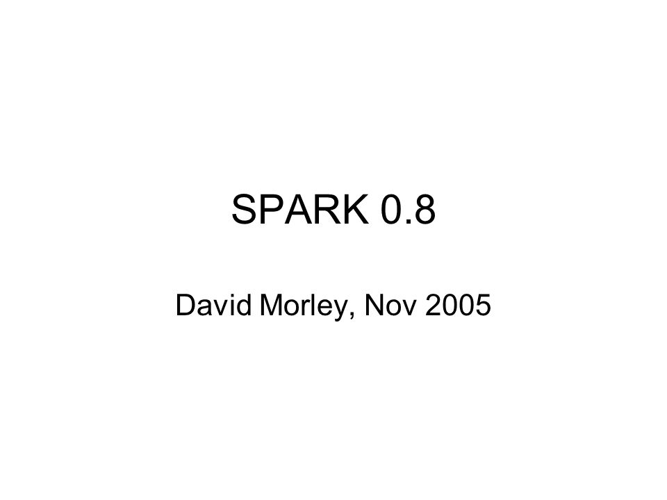 SPARK 0.8 David Morley, Nov 2005