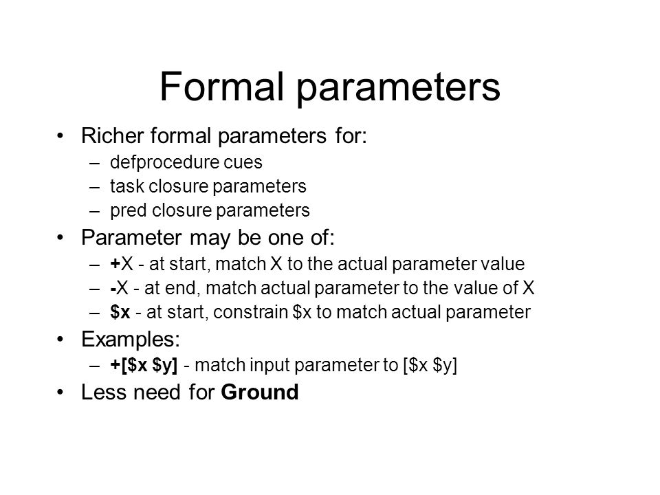 Formal parameters Richer formal parameters for: –defprocedure cues –task closure parameters –pred closure parameters Parameter may be one of: –+X - at start, match X to the actual parameter value –-X - at end, match actual parameter to the value of X –$x - at start, constrain $x to match actual parameter Examples: –+[$x $y] - match input parameter to [$x $y] Less need for Ground