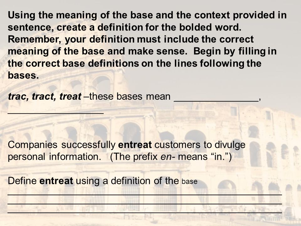 Using the meaning of the base and the context provided in sentence, create a definition for the bolded word. Remember, your definition must include th