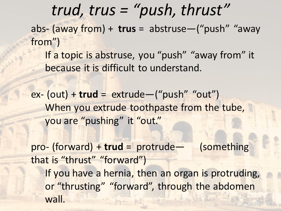 "trud, trus = ""push, thrust"" abs- (away from) + trus = abstruse—(""push"" ""away from"") If a topic is abstruse, you ""push"" ""away from"" it because it is di"