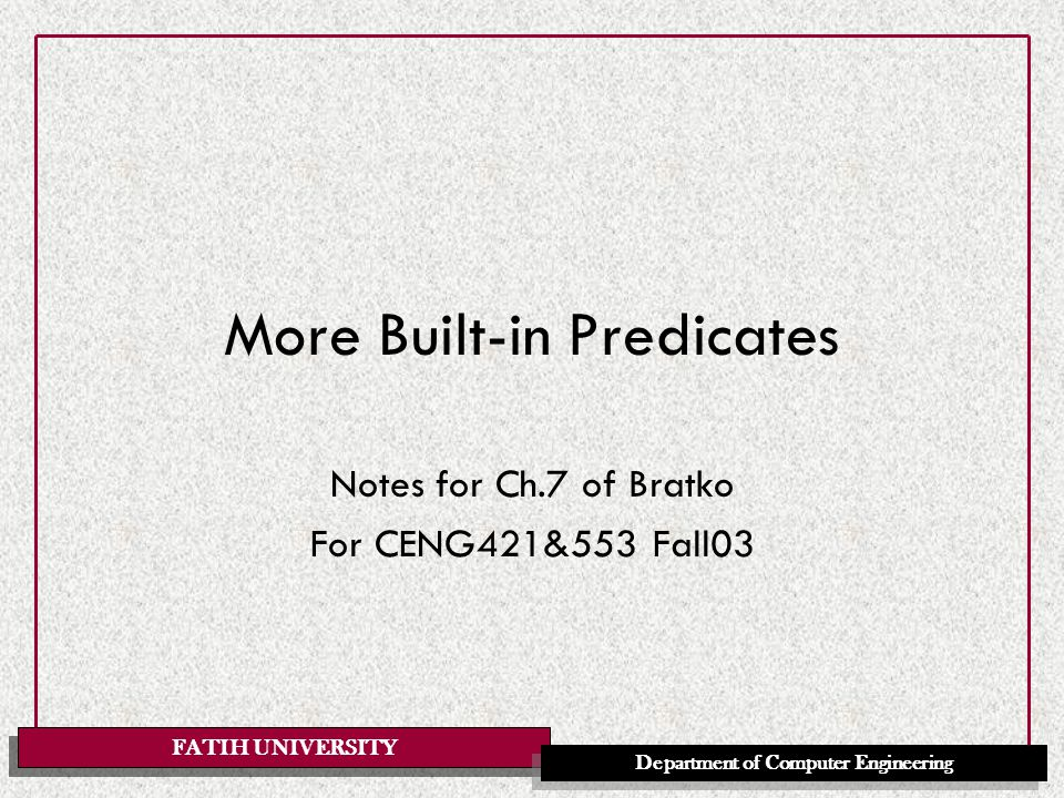 FATIH UNIVERSITY Department of Computer Engineering More Built-in Predicates Notes for Ch.7 of Bratko For CENG421&553 Fall03