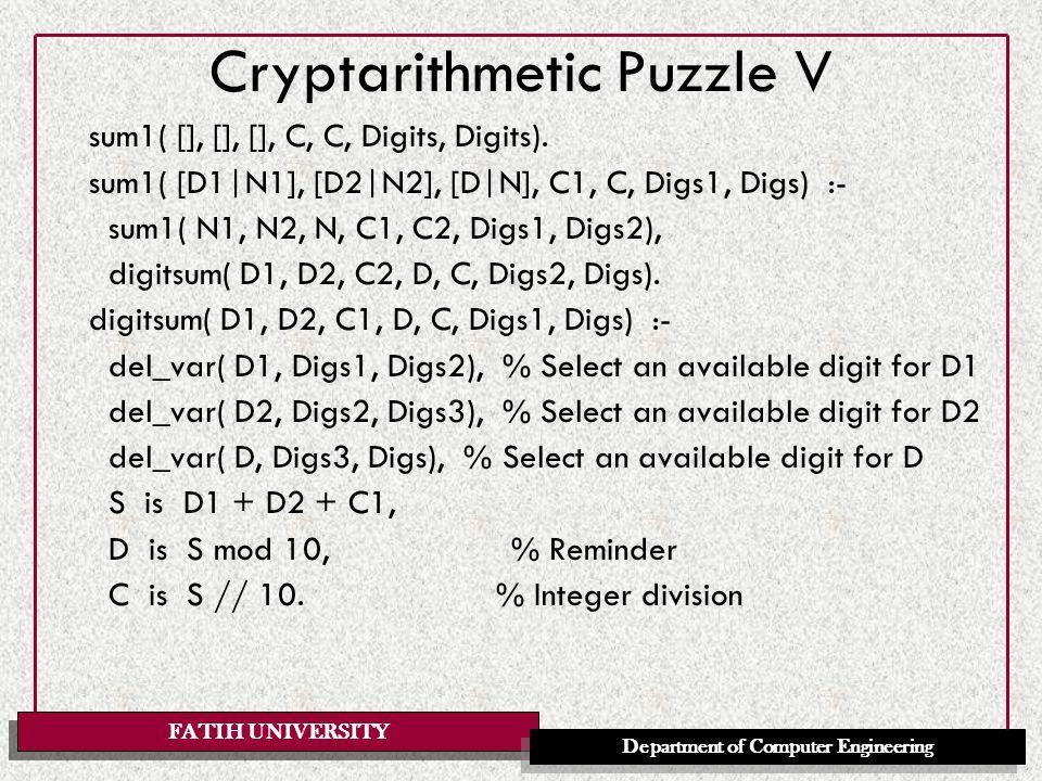 FATIH UNIVERSITY Department of Computer Engineering Cryptarithmetic Puzzle V sum1( [], [], [], C, C, Digits, Digits). sum1( [D1|N1], [D2|N2], [D|N], C