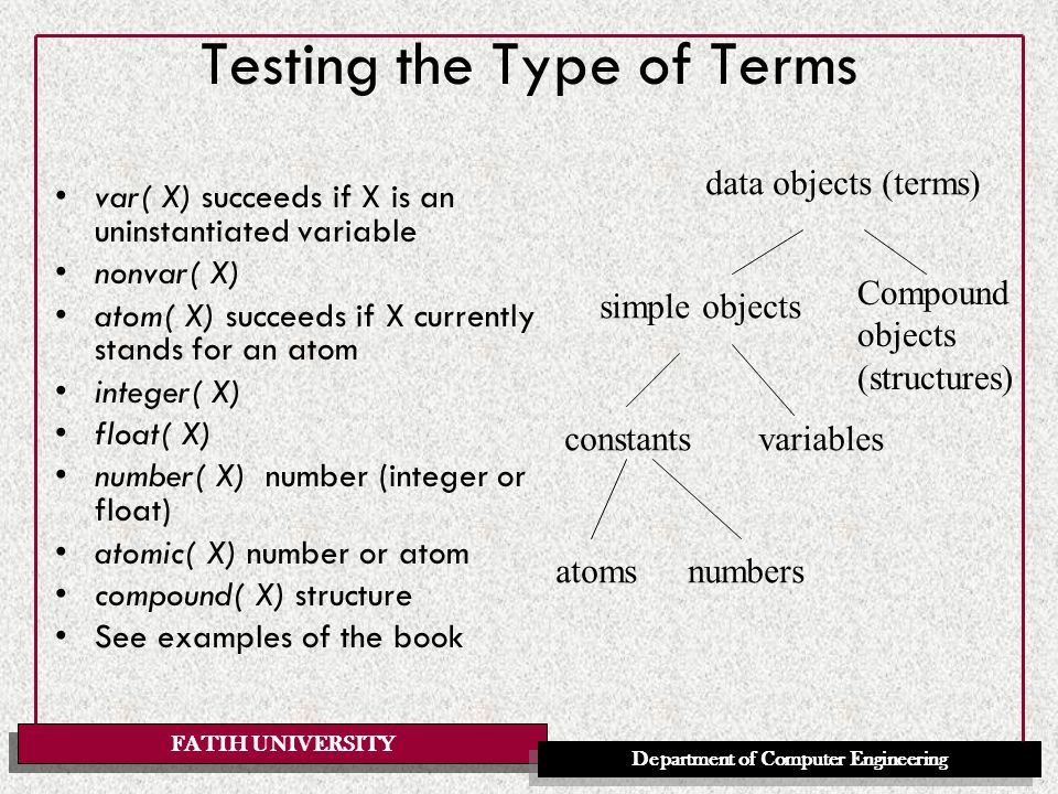 FATIH UNIVERSITY Department of Computer Engineering Equality and Comparison X = Y matching (unification) X is E matches arithmetic value E1 =:= E2 arithmetic E1 =\= E2 arithmetic inequality T1 == T2 literal equality of terms(same structure and all correponding components are the same) T1 \== T2 not identical T1 @< T2 term comparison