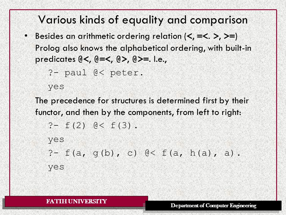 FATIH UNIVERSITY Department of Computer Engineering Various kinds of equality and comparison Besides an arithmetic ordering relation (, >= ) Prolog also knows the alphabetical ordering, with built-in predicates @, @>=.
