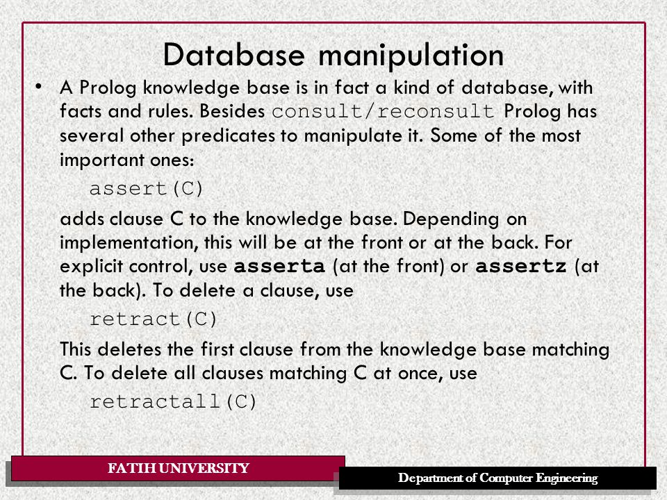 FATIH UNIVERSITY Department of Computer Engineering Database manipulation A Prolog knowledge base is in fact a kind of database, with facts and rules.