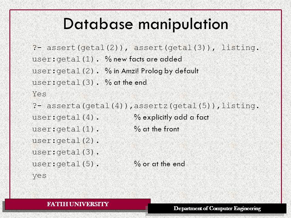 FATIH UNIVERSITY Department of Computer Engineering Database manipulation ?- assert(getal(2)), assert(getal(3)), listing. user:getal(1). % new facts a