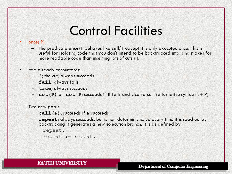 FATIH UNIVERSITY Department of Computer Engineering Control Facilities once( P) –The predicate once/1 behaves like call/1 except it is only executed once.