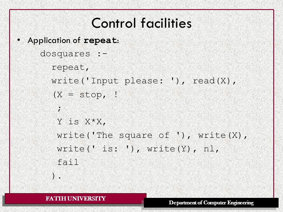 FATIH UNIVERSITY Department of Computer Engineering Control facilities Application of repeat : dosquares :- repeat, write( Input please: ), read(X), (X = stop, .