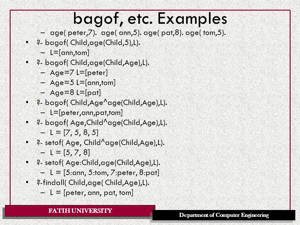 FATIH UNIVERSITY Department of Computer Engineering bagof, etc. Examples –age( peter,7). age( ann,5). age( pat,8). age( tom,5). ?- bagof( Child,age(Ch