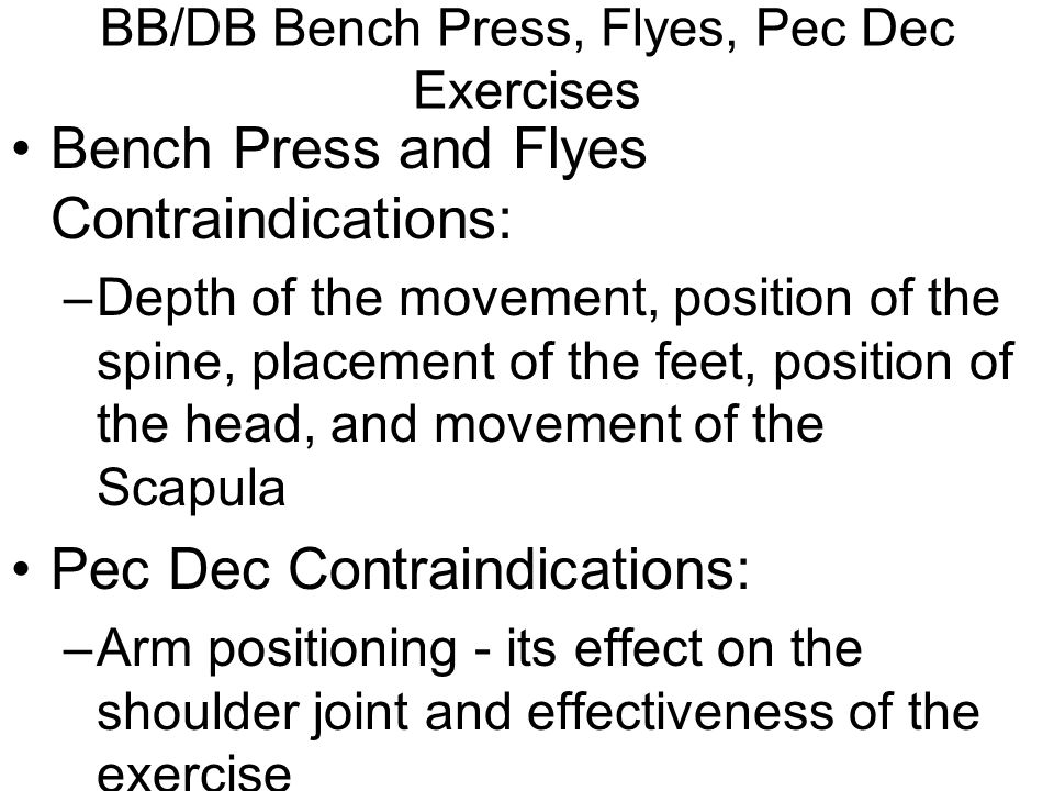 BB/DB Bench Press, Flyes, Pec Dec Exercises Bench Press and Flyes Contraindications: –Depth of the movement, position of the spine, placement of the feet, position of the head, and movement of the Scapula Pec Dec Contraindications: –Arm positioning - its effect on the shoulder joint and effectiveness of the exercise