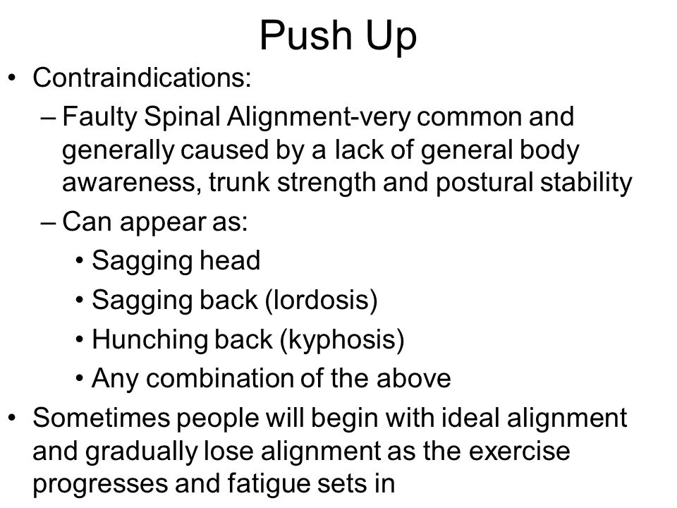 Push Up Contraindications: –Faulty Spinal Alignment-very common and generally caused by a lack of general body awareness, trunk strength and postural stability –Can appear as: Sagging head Sagging back (lordosis) Hunching back (kyphosis) Any combination of the above Sometimes people will begin with ideal alignment and gradually lose alignment as the exercise progresses and fatigue sets in