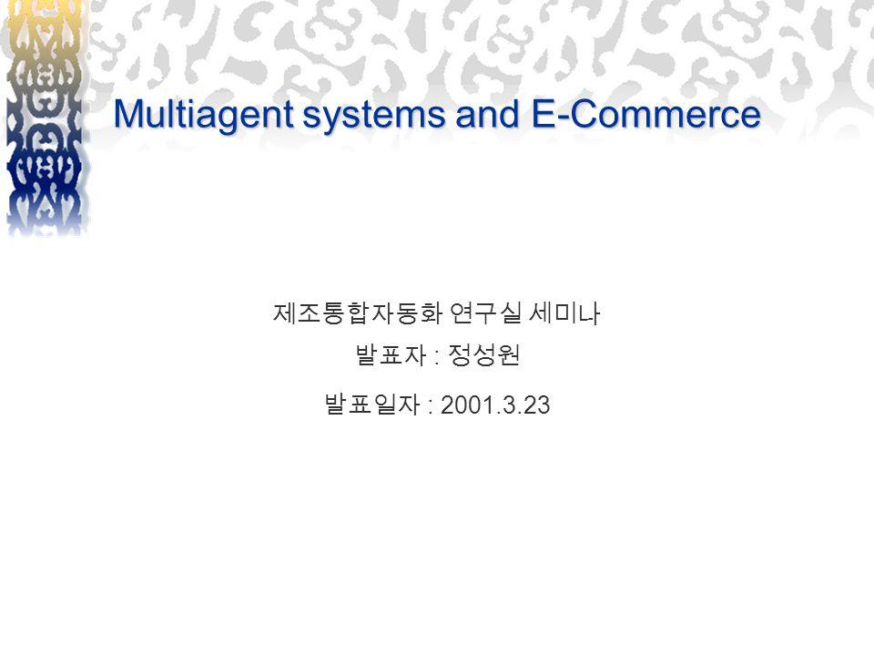 Multiagent systems and E-Commerce 제조통합자동화 연구실 세미나 발표자 : 정성원 발표일자 : 2001.3.23