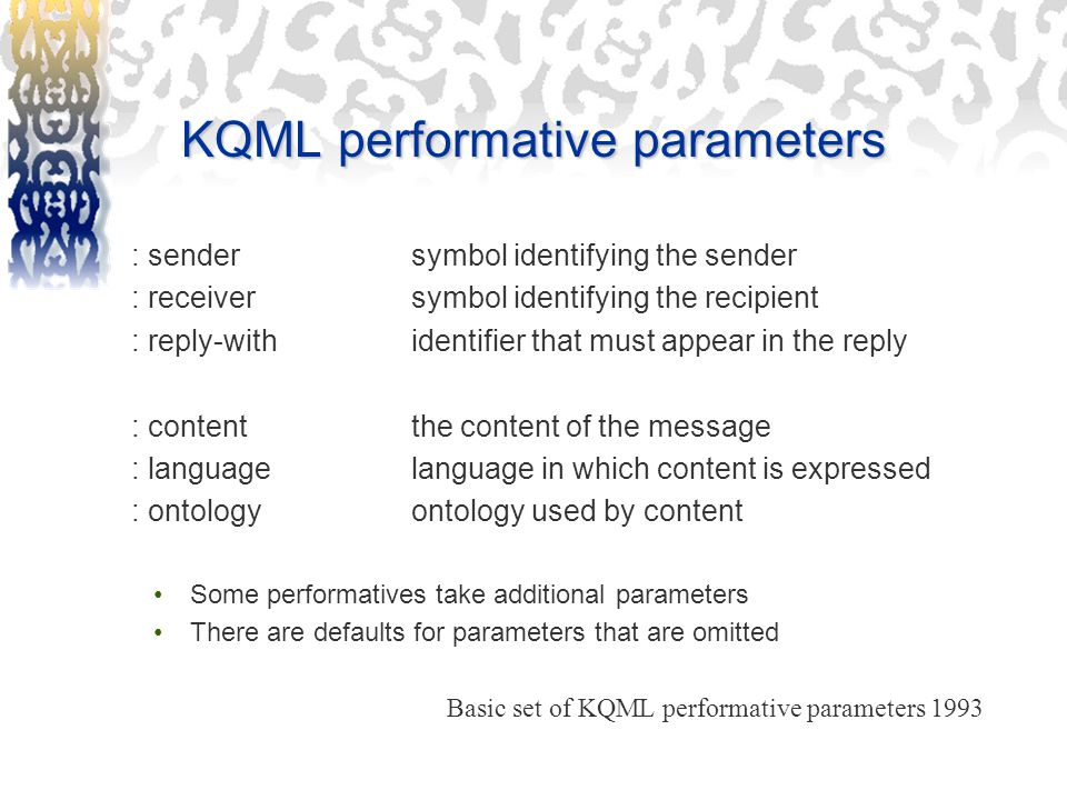 KQML performative parameters : sendersymbol identifying the sender : receiversymbol identifying the recipient : reply-withidentifier that must appear in the reply : contentthe content of the message : languagelanguage in which content is expressed : ontologyontology used by content Some performatives take additional parameters There are defaults for parameters that are omitted Basic set of KQML performative parameters 1993