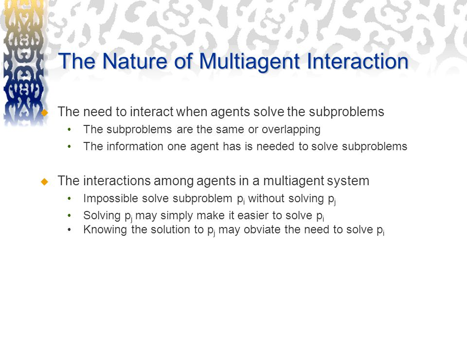 The Nature of Multiagent Interaction  The need to interact when agents solve the subproblems The subproblems are the same or overlapping The information one agent has is needed to solve subproblems  The interactions among agents in a multiagent system Impossible solve subproblem p i without solving p j Solving p j may simply make it easier to solve p i Knowing the solution to p j may obviate the need to solve p i